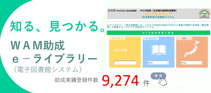 知る、見つかる。WAM助成e-ライブラリ(電子図書館システム)助成実績登録件数9274件